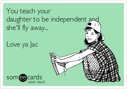 You teach your daughter to be independent and she'll fly away...  Love ya Jac
