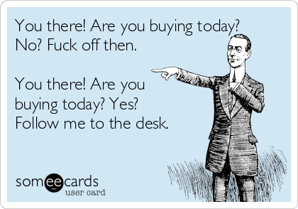 You there! Are you buying today? No? Fuck off then.  You there! Are you  buying today? Yes? Follow me to the desk.