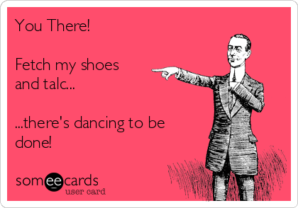 You There!  Fetch my shoes and talc...  ...there's dancing to be done!