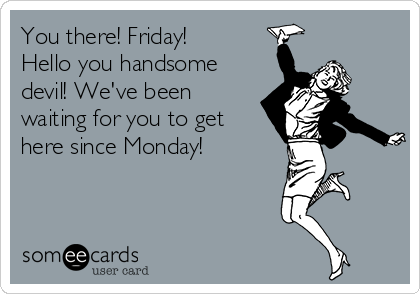 You there! Friday! Hello you handsome devil! We've been waiting for you to get here since Monday!
