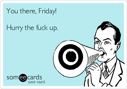 You there, Friday!   Hurry the fuck up.