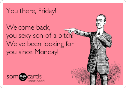You there, Friday!   Welcome back, you sexy son-of-a-bitch! We've been looking for you since Monday!