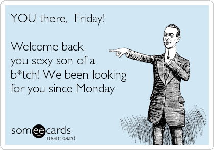 YOU there,  Friday!  Welcome back you sexy son of a  b*tch! We been looking  for you since Monday