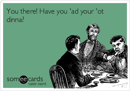 You there! Have you 'ad your 'ot dinna?