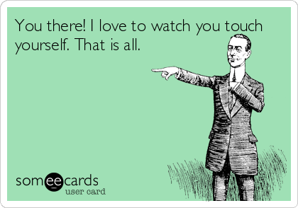 You there! I love to watch you touch yourself. That is all.