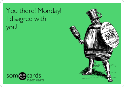 You there! Monday! I disagree with you!