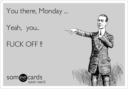 You there, Monday ...  Yeah,  you..  FUCK OFF !!