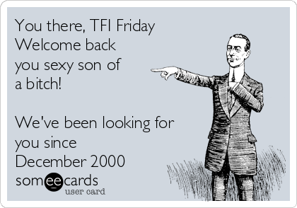 You there, TFI Friday Welcome back you sexy son of a bitch!  We've been looking for you since December 2000