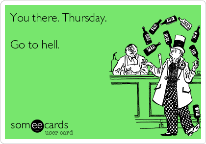 You there. Thursday.   Go to hell.