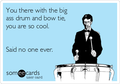 You there with the big ass drum and bow tie, you are so cool.   Said no one ever.