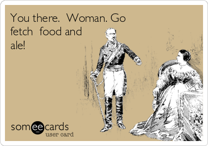 You there.  Woman. Go fetch  food and ale!