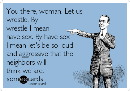 You there, woman. Let us wrestle. By wrestle I mean have sex. By have sex I mean let's be so loud and aggressive that the neighbors will think we are.
