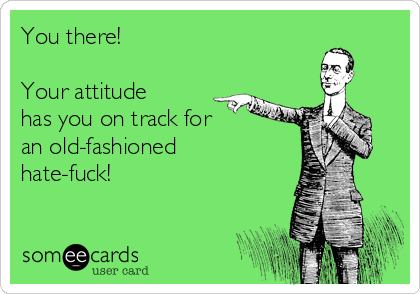 You there!   Your attitude has you on track for an old-fashioned hate-fuck!
