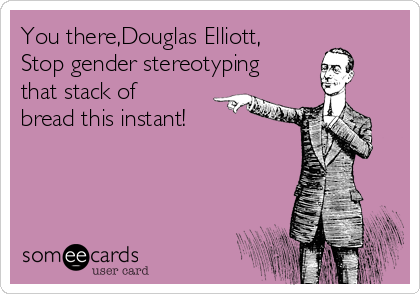 You there,Douglas Elliott, Stop gender stereotyping that stack of bread this instant!