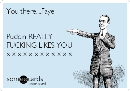 You there....Faye   Puddin REALLY FUCKING LIKES YOU x x x x x x x x x x x x