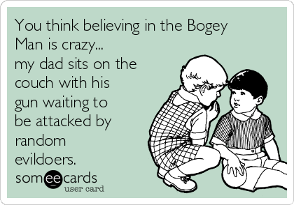 You think believing in the Bogey Man is crazy...  my dad sits on the couch with his gun waiting to be attacked by random evildoers.