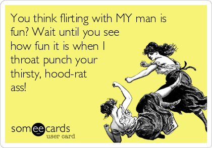 You think flirting with MY man is fun? Wait until you see how fun it is when I throat punch your thirsty, hood-rat ass!