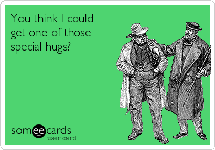 You think I could get one of those special hugs?