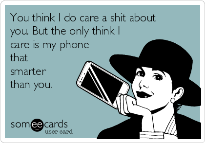 You think I do care a shit about you. But the only think I care is my phone that smarter than you.