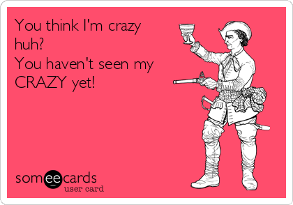 You think I'm crazy huh?  You haven't seen my CRAZY yet!