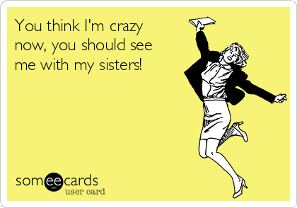 You think I'm crazy now, you should see me with my sisters!