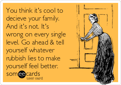 You think it's cool to decieve your family. And it's not. It's wrong on every single level. Go ahead & tell yourself whatever rubbish lies to make  yourself feel better.
