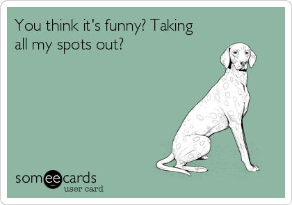You think it's funny? Taking all my spots out?