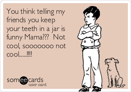 You think telling my  friends you keep your teeth in a jar is funny Mama???  Not cool, sooooooo not cool......!!!!