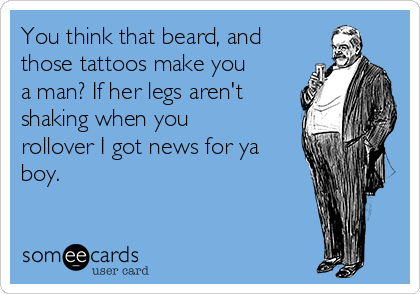 You think that beard, and those tattoos make you a man? If her legs aren't shaking when you rollover I got news for ya boy.