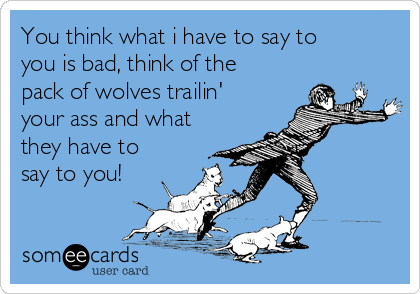 You think what i have to say to you is bad, think of the pack of wolves trailin' your ass and what they have to say to you!