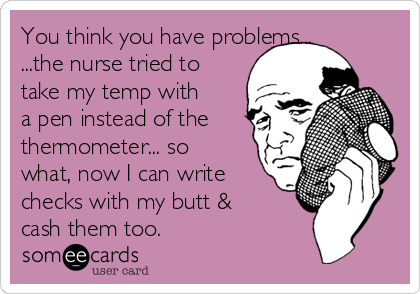 You think you have problems... ...the nurse tried to take my temp with a pen instead of the thermometer... so what, now I can write checks with my butt & cash them too.