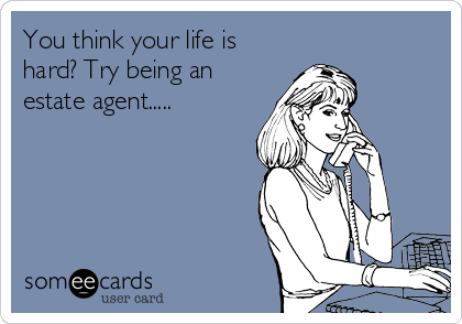 You think your life is hard? Try being an estate agent.....
