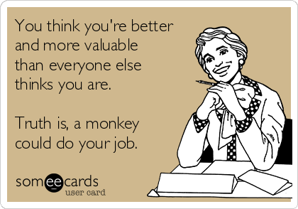 You think you're better and more valuable than everyone else thinks you are.    Truth is, a monkey could do your job.