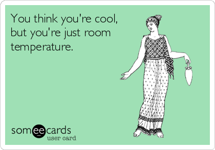 You think you're cool, but you're just room temperature.