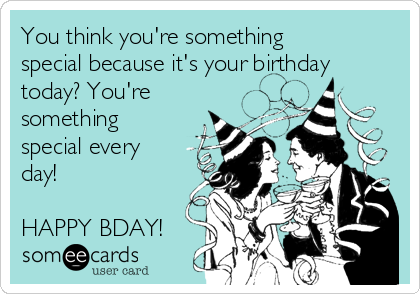 You think you're something special because it's your birthday today? You're something special every day!  HAPPY BDAY!
