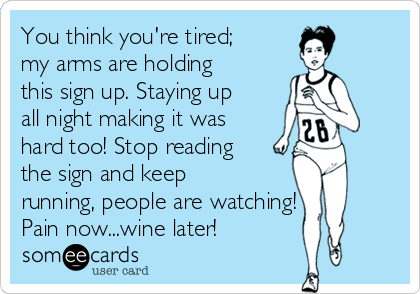 You think you're tired; my arms are holding this sign up. Staying up all night making it was hard too! Stop reading the sign and keep running, people are watching! Pain now...wine later!