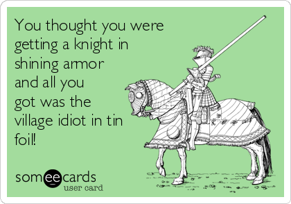 You thought you were getting a knight in shining armor and all you got was the village idiot in tin foil!