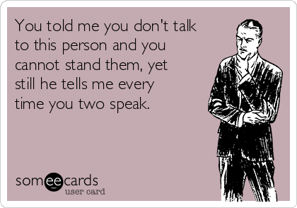 You told me you don't talk to this person and you cannot stand them, yet still he tells me every time you two speak.