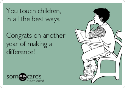 You touch children,       in all the best ways.  Congrats on another year of making a difference!