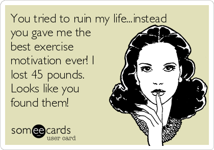 You tried to ruin my life...instead you gave me the best exercise motivation ever! I lost 45 pounds. Looks like you found them!