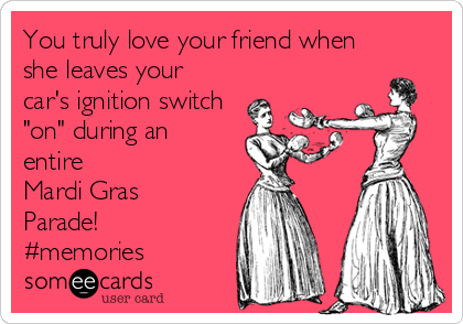 "You truly love your friend when she leaves your  car's ignition switch ""on"" during an entire Mardi Gras Parade! #memories"