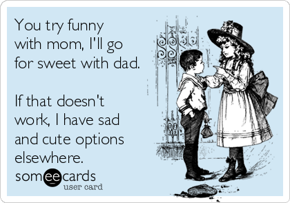 You try funny with mom, I'll go for sweet with dad.  If that doesn't work, I have sad and cute options elsewhere.