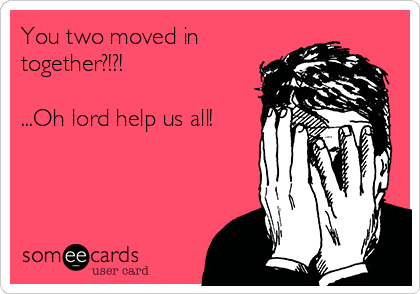 You two moved in together?!?!  ...Oh lord help us all!