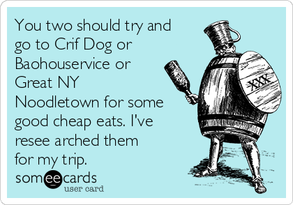 You two should try and go to Crif Dog or Baohouservice or Great NY Noodletown for some good cheap eats. I've resee arched them for my trip.