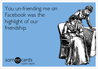 You un-friending me on Facebook was the highlight of our friendship.
