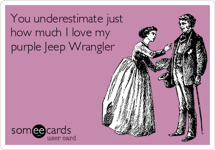 You underestimate just how much I love my purple Jeep Wrangler