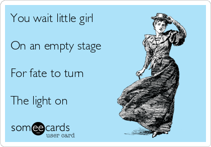 You wait little girl  On an empty stage  For fate to turn  The light on