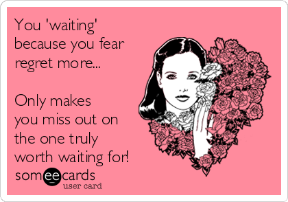 You 'waiting' because you fear regret more...  Only makes you miss out on the one truly worth waiting for!