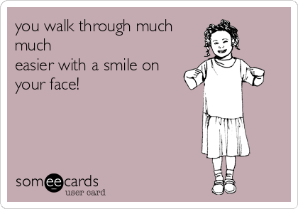 you walk through much much easier with a smile on your face!