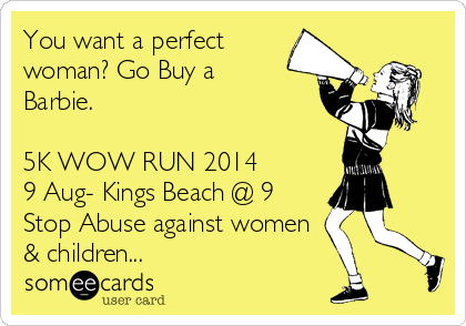 You want a perfect woman? Go Buy a Barbie.   5K WOW RUN 2014 9 Aug- Kings Beach @ 9 Stop Abuse against women & children...